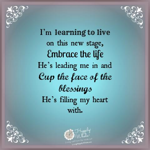 Learning to live, embracing life, cupping the face of all His blessings!