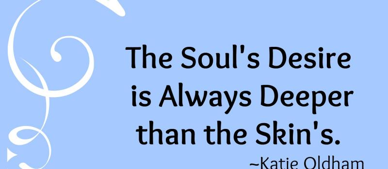 The Soul's Desire is Always Deeper than the Skin's. Make your resolutions into soul-revolutions...
